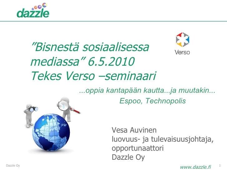 """"""" Bisnestä sosiaalisessa mediassa"""" 6.5.2010 Tekes Verso –seminaari Dazzle Oy Vesa Auvinen luovuus- ja tulevaisuusjohtaja, ..."""