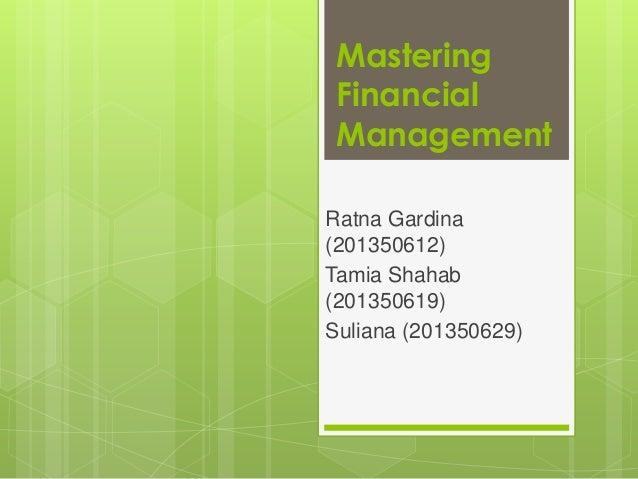 Mastering Financial Management Ratna Gardina (201350612) Tamia Shahab (201350619) Suliana (201350629)