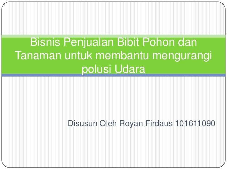 Bisnis Penjualan Bibit Pohon danTanaman untuk membantu mengurangi             polusi Udara         Disusun Oleh Royan Fird...