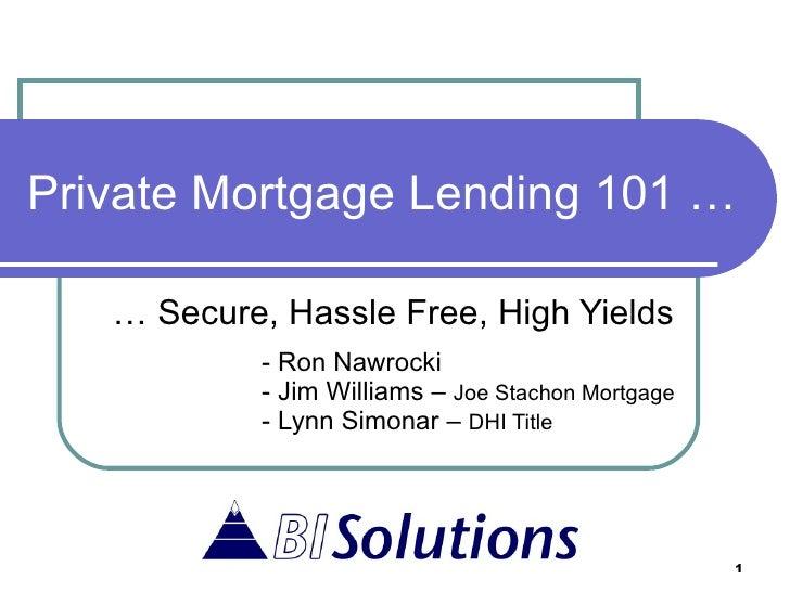 Private Mortgage Lending 101 … …  Secure, Hassle Free, High Yields - Ron Nawrocki - Jim Williams –  Joe Stachon Mortgage -...