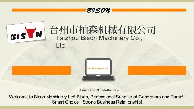 BISON www. bisonpower.net Fantastic & totally free 台州市柏森机械有限公司 Taizhou Bison Machinery Co., Ltd. Welcome to Bison Machiner...