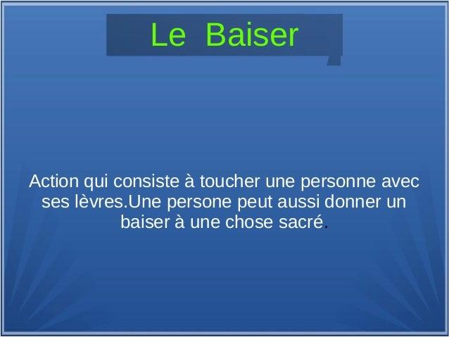 Le Baiser Action qui consiste à toucher une personne avec ses lèvres.Une persone peut aussi donner un baiser à une chose s...