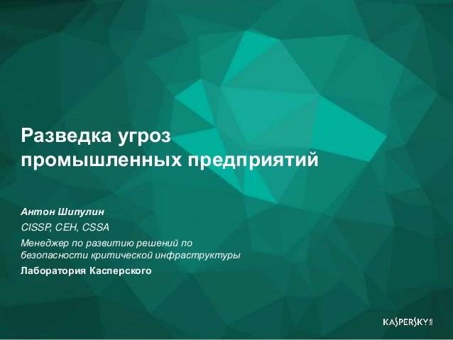 1 Разведка угроз промышленных предприятий Антон Шипулин CISSP, CEH, CSSA Менеджер по развитию решений по безопасности крит...
