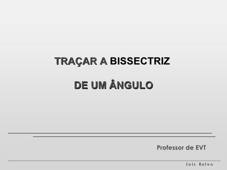 TRAÇAR A  BISSECTRIZ   DE UM ÂNGULO Professor de EVT