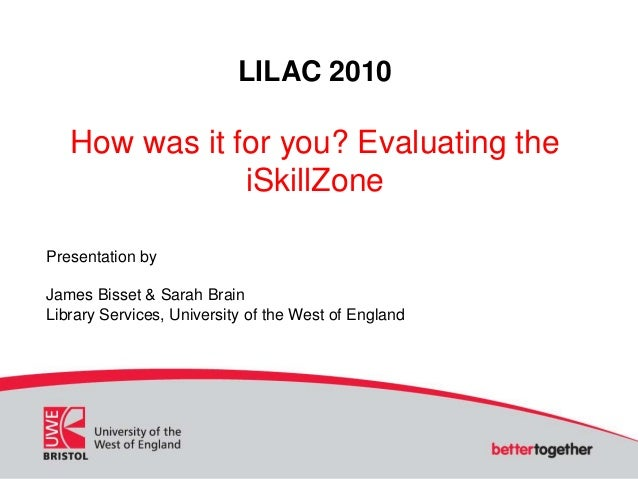 LILAC 2010 How was it for you? Evaluating the iSkillZone Presentation by James Bisset & Sarah Brain Library Services, Univ...