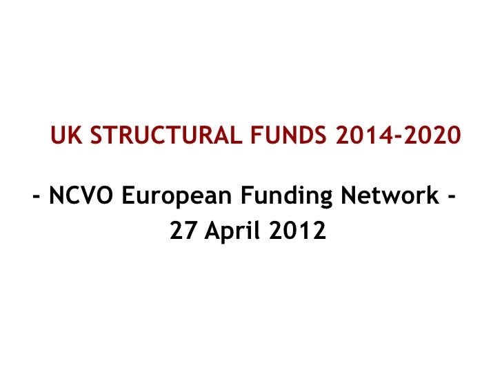 UK STRUCTURAL FUNDS 2014-2020- NCVO European Funding Network -           27 April 2012