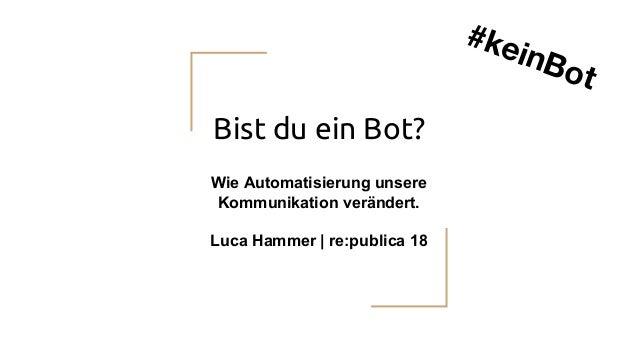 Bist du ein Bot? Wie Automatisierung unsere Kommunikation verändert. Luca Hammer   re:publica 18 #keinBot