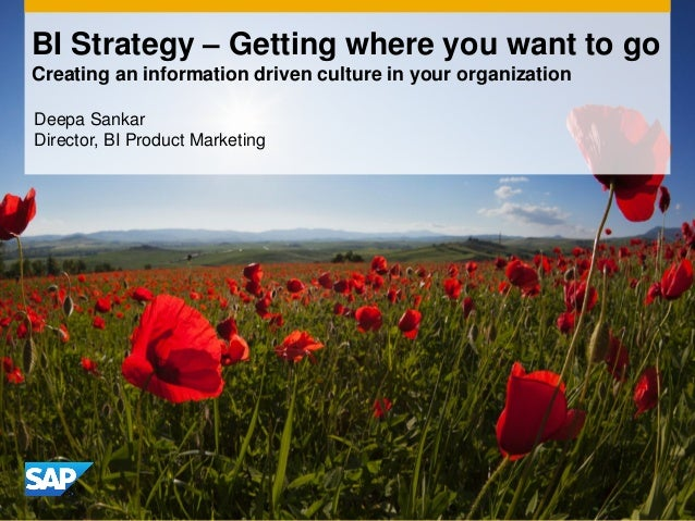 BI Strategy – Getting where you want to go Creating an information driven culture in your organization Deepa Sankar Direct...