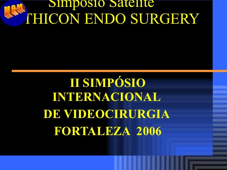 Simpósio Satélite ETHICON ENDO SURGERY  II SIMPÓSIO INTERNACIONAL  DE VIDEOCIRURGIA  FORTALEZA  2006 MBM