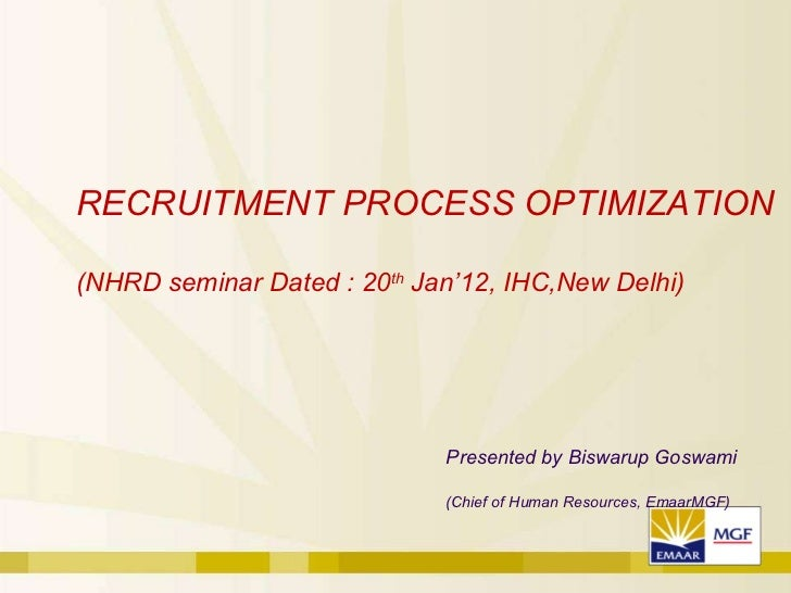 Presented by Biswarup Goswami (Chief of Human Resources, EmaarMGF) RECRUITMENT PROCESS OPTIMIZATION (NHRD seminar Dated : ...