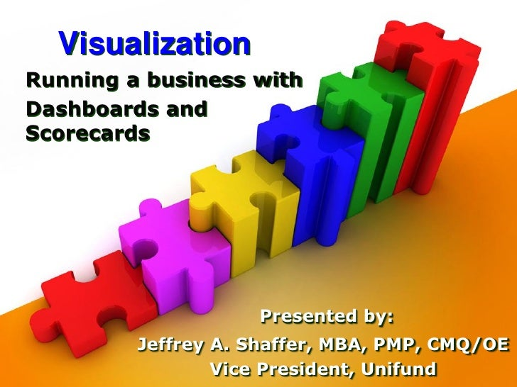 Visualization Running a business with Dashboards and Scorecards                         Presented by:          Jeffrey A. ...