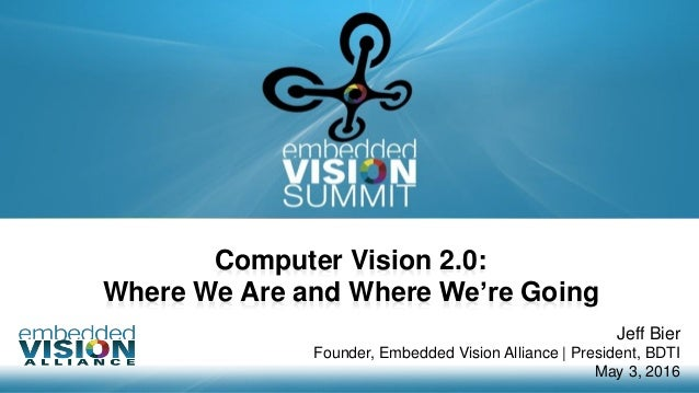 Copyright © 2016 Embedded Vision Alliance 1 Computer Vision 2.0: Where We Are and Where We're Going Jeff Bier Founder, Emb...