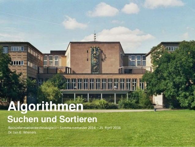 Basisinformationstechnologie II – Sommersemester 2016 – 25. April 2016 Dr. Jan G. Wieners Algorithmen Suchen und Sortieren