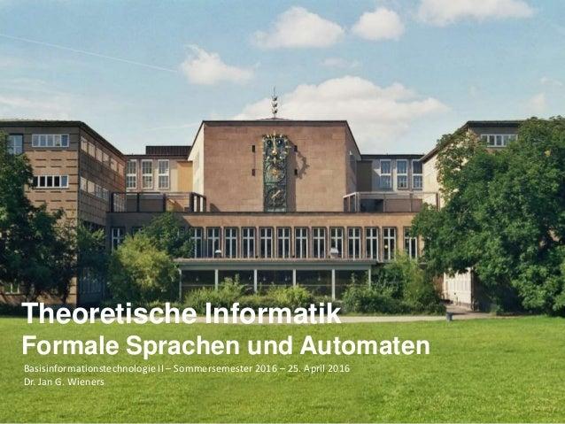 Basisinformationstechnologie II – Sommersemester 2016 – 25. April 2016 Dr. Jan G. Wieners Theoretische Informatik Formale ...