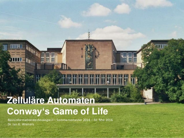 Basisinformationstechnologie II – Sommersemester 2016 – 02. Mai 2016 Dr. Jan G. Wieners Zelluläre Automaten Conway's Game ...