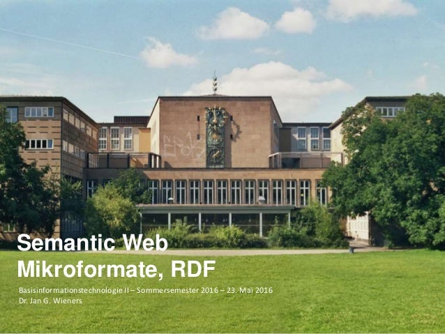 Basisinformationstechnologie II – Sommersemester 2016 – 23. Mai 2016 Dr. Jan G. Wieners Semantic Web Mikroformate, RDF