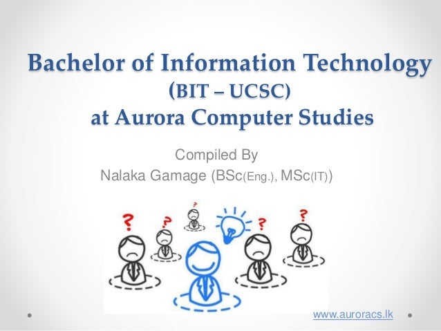 Bachelor of Information Technology (BIT – UCSC) at Aurora Computer Studies Compiled By Nalaka Gamage (BSc(Eng.), MSc(IT)) ...