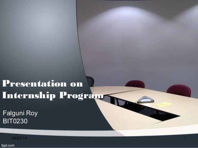 Presentation onInternship ProgramFalguni RoyBIT023006/22/13 1