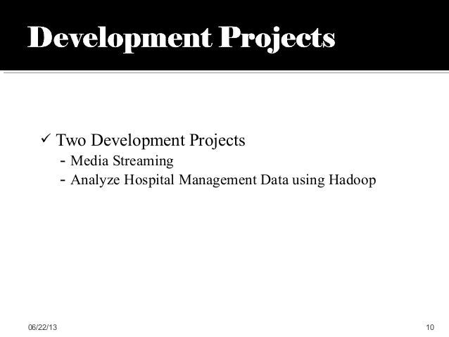  Two Development Projects- Media Streaming- Analyze Hospital Management Data using Hadoop06/22/13 10