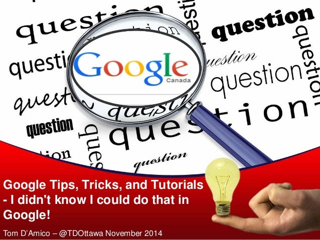 Google Tips, Tricks, and Tutorials - I didn't know I could do that in Google!  Tom D'Amico – @TDOttawa November 2014