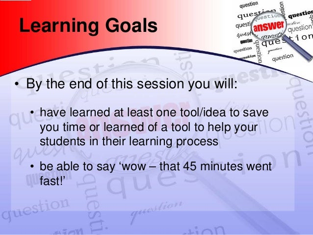Learning Goals  •  By the end of this session you will:  •  have learned at least one tool/idea to save you time or learne...
