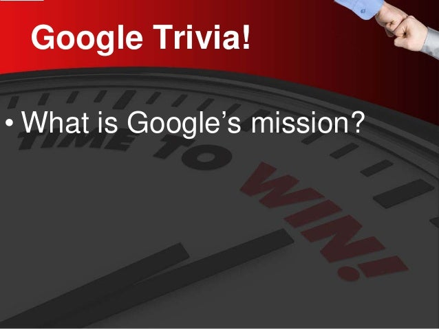 Google Trivia!  •  What is Google's mission?