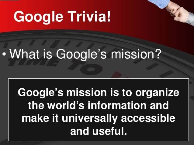 Google Trivia!  •  What is Google's mission?  Google's mission is to organize the world's information and make it universa...