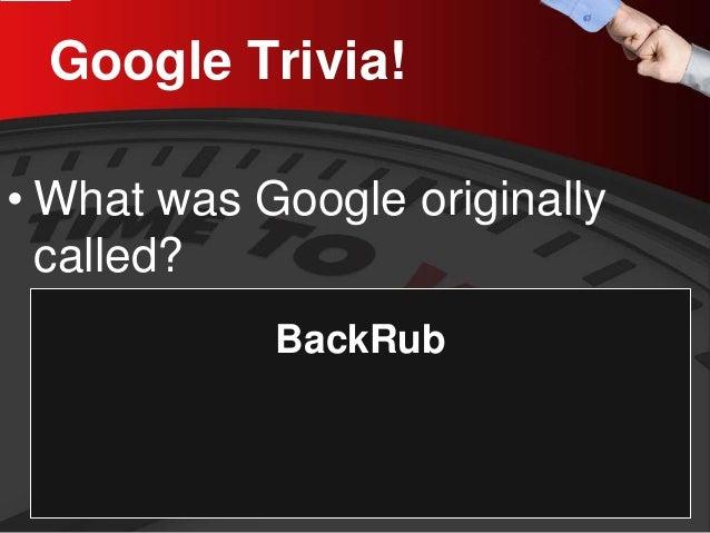 Google Trivia!  •  What was Google originally called?  BackRub