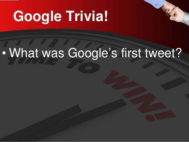 Google Trivia!  •  What was Google's first tweet?