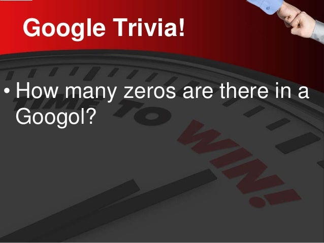 Google Trivia!  •  How many zeros are there in a Googol?
