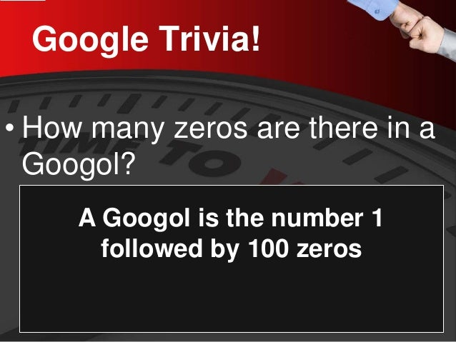 Google Trivia!  •  How many zeros are there in a Googol?  A Googol is the number 1 followed by 100 zeros