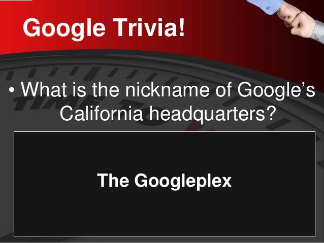 Google Trivia!  •  What is the nickname of Google's California headquarters?  The Googleplex