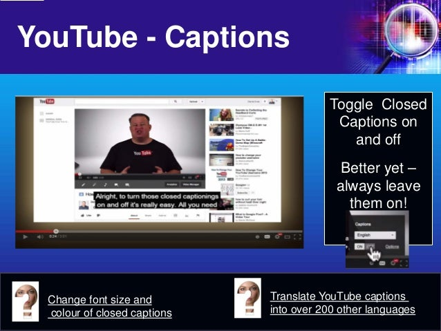 YouTube - Captions  Change font size and colour of closed captions  Toggle Closed Captions on and off  Better yet – always...
