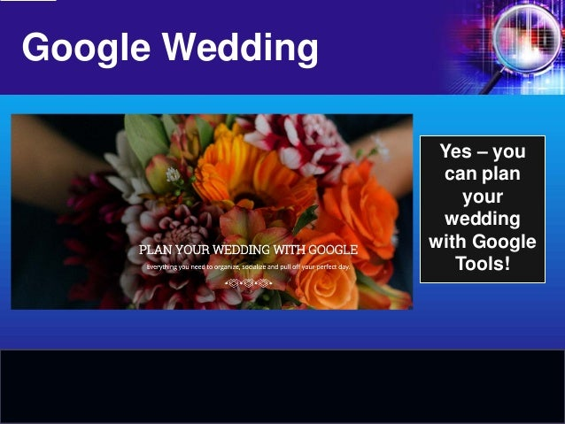 Google Wedding  Yes – you can plan your wedding with Google Tools!
