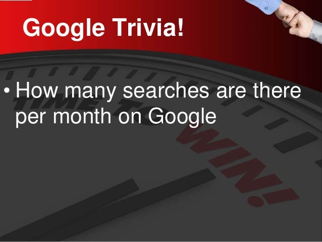 Google Trivia!  •  How many searches are there per month on Google