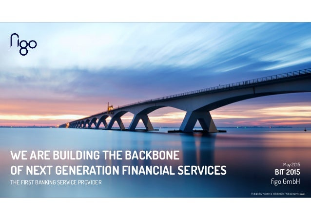 WE ARE BUILDING THE BACKBONE OF NEXT GENERATION FINANCIAL SERVICES THE FIRST BANKING SERVICE PROVIDER May 2015 BIT 2015