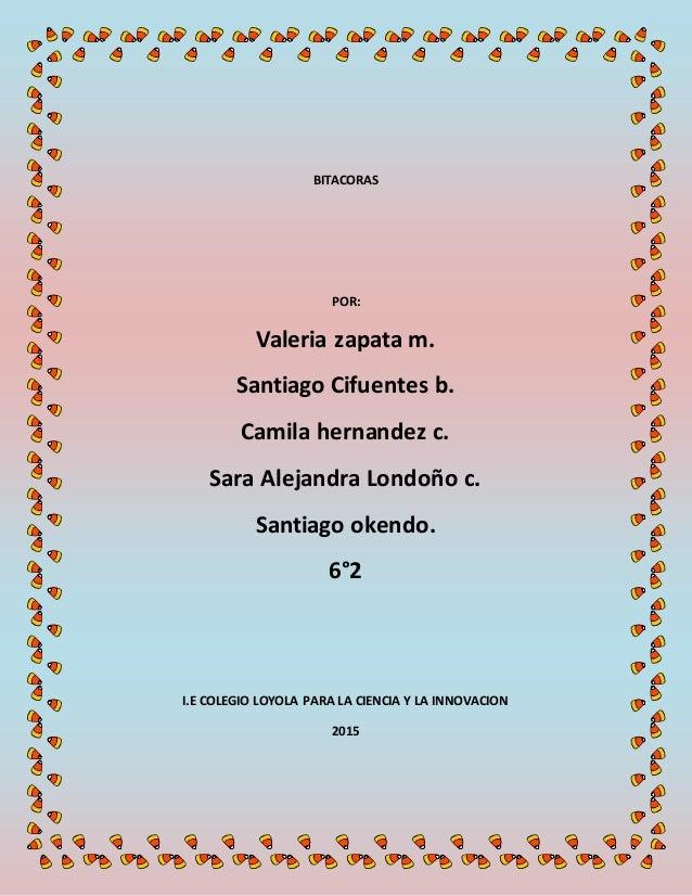 BITACORAS POR: Valeria zapata m. Santiago Cifuentes b. Camila hernandez c. Sara Alejandra Londoño c. Santiago okendo. 6°2 ...