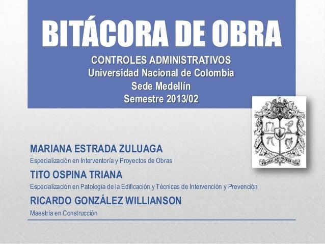 BITÁCORA DE OBRA CONTROLES ADMINISTRATIVOS Universidad Nacional de Colombia Sede Medellín Semestre 2013/02  MARIANA ESTRAD...