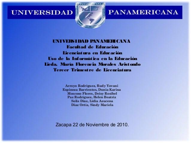 UNIVERSIDAD PANAMERICANA Facultad de Educación Licenciatura en Educación Uso de la Informática en la Educación Licda. Marí...