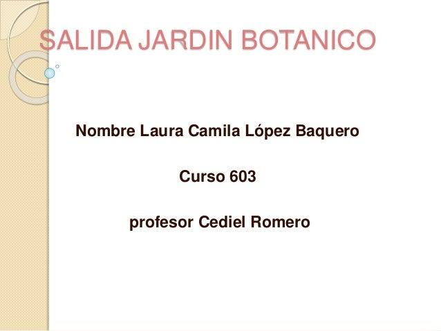 SALIDA JARDIN BOTANICO Nombre Laura Camila López Baquero Curso 603 profesor Cediel Romero