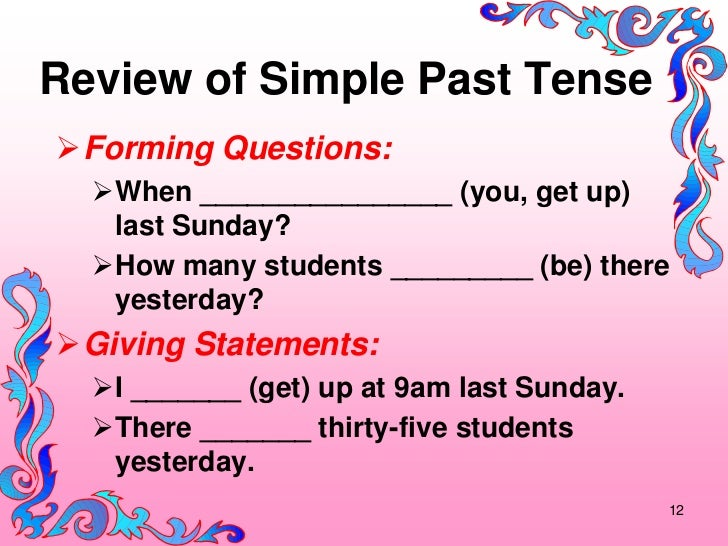 Review of Simple Past TenseForming Questions:  When ________________ (you, get up)   last Sunday?  How many students __...