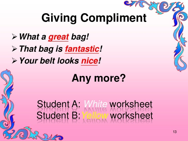 Giving ComplimentWhat a great bag!That bag is fantastic!Your belt looks nice!               Any more?      Student A: W...