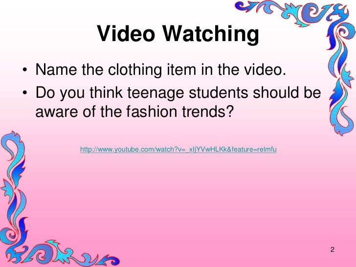 Video Watching• Name the clothing item in the video.• Do you think teenage students should be  aware of the fashion trends...
