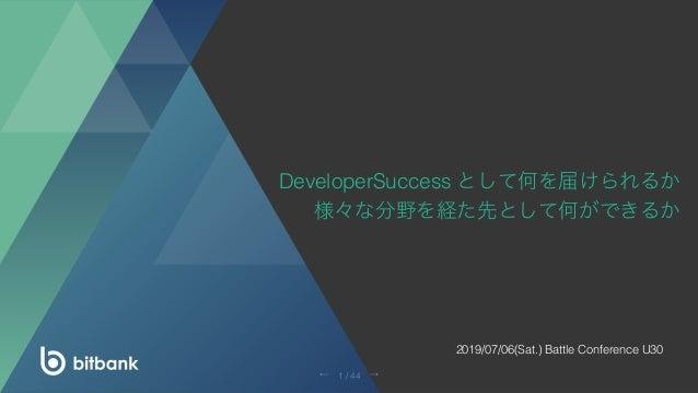 DeveloperSuccess として何を届けられるか 様々な分野を経た先として何ができるか 2019/07/06(Sat.) Battle Conference U30 →← 1 / 44