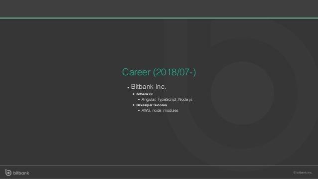 Career (2018/07-) Bitbank Inc. bitbank.cc Angular, TypeScript, Node.js Developer Success AWS, node_modules