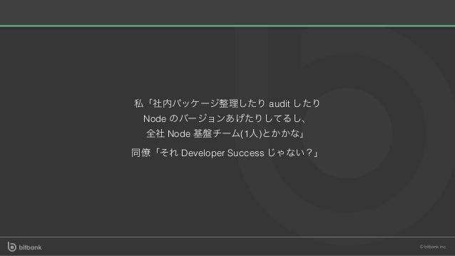 私「社内パッケージ整理したりaudit したり Node のバージョンあげたりしてるし、 全社Node 基盤チーム(1⼈)とかかな」 同僚「それDeveloper Success じゃない?」