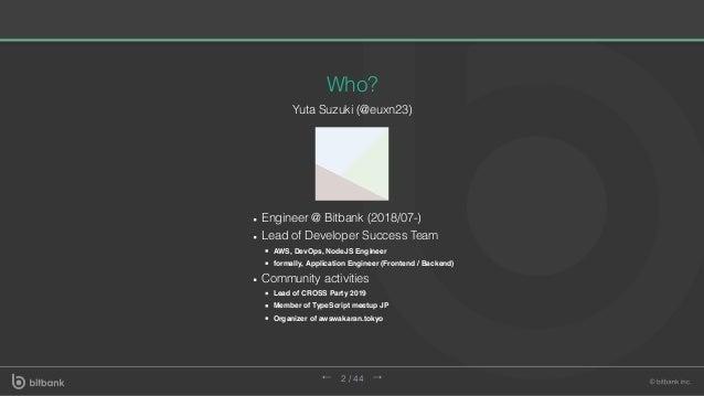 Who? Yuta Suzuki (@euxn23) Engineer @ Bitbank (2018/07-) Lead of Developer Success Team AWS, DevOps, NodeJS Engineer forma...