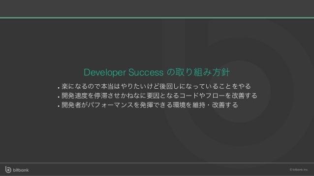 Developer Success の取り組み⽅針 楽になるので本当はやりたいけど後回しになっていることをやる 開発速度を停滞させかねなに要因となるコードやフローを改善する 開発者がパフォーマンスを発揮できる環境を維持・改善する