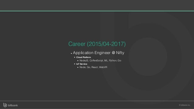 Career (2015/04-2017) Application Engineer @ Nifty Cloud Platform NodeJS, CoffeeScript, ML, Python, Go IoT Service Node, G...