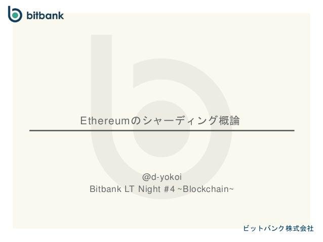 ビットバンク株式会社 Ethereumのシャーディング概論 @d-yokoi Bitbank LT Night #4 ~Blockchain~